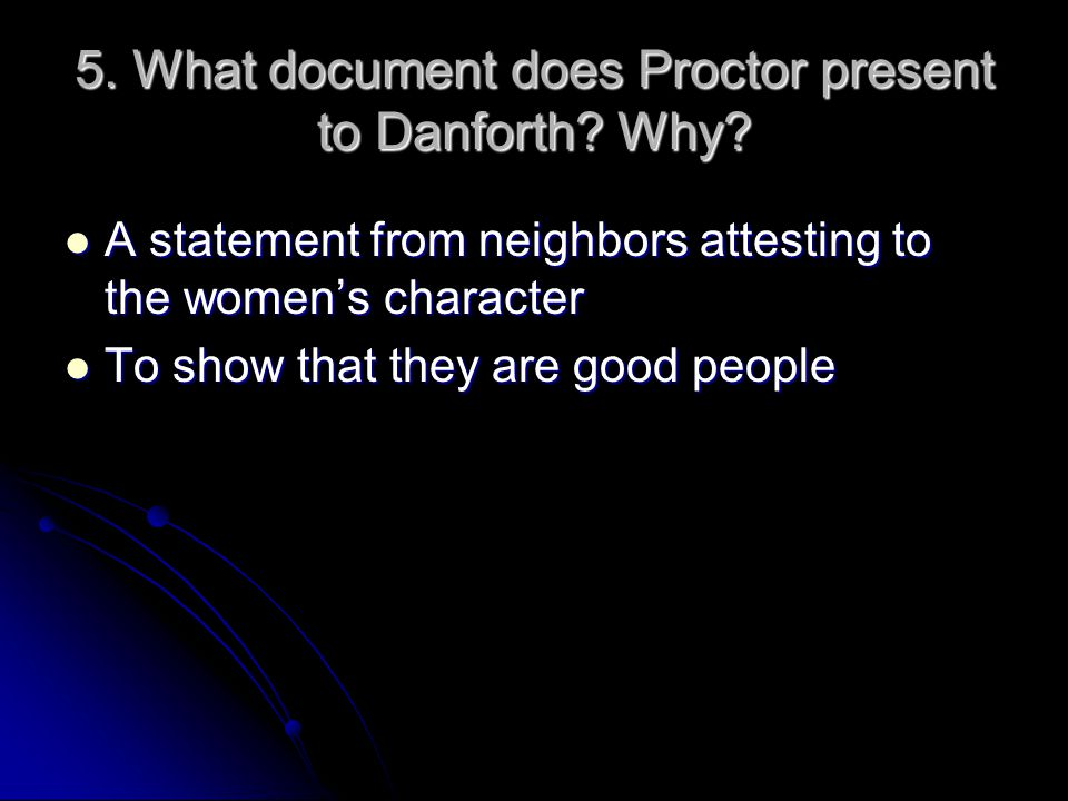 5. What document does Proctor present to Danforth? Why? A statement from neighbors attesting to the women's character A statement from neighbors attes