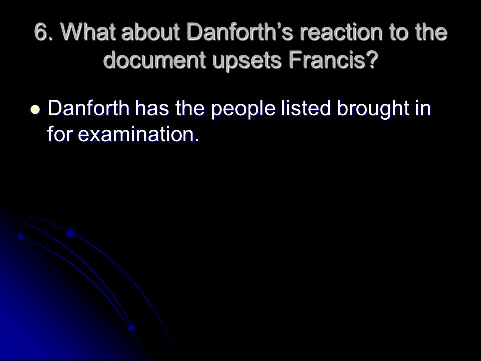 6. What about Danforth's reaction to the document upsets Francis? Danforth has the people listed brought in for examination. Danforth has the people l