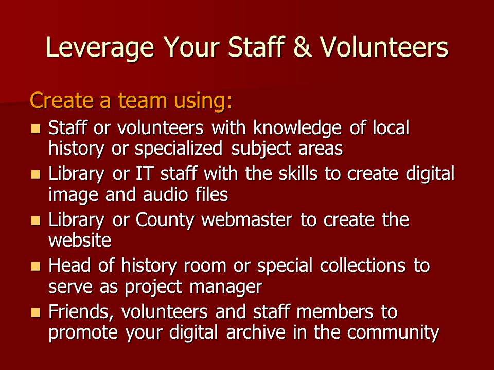 Leverage Your Staff & Volunteers Create a team using: Staff or volunteers with knowledge of local history or specialized subject areas Staff or volunt