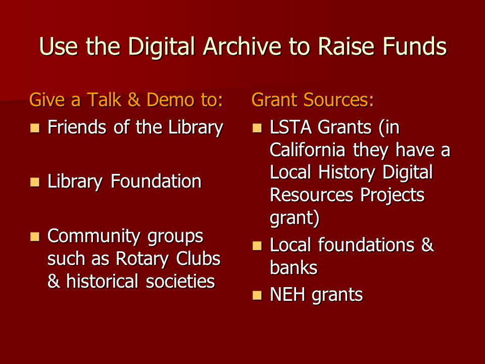 Use the Digital Archive to Raise Funds Give a Talk & Demo to: Friends of the Library Friends of the Library Library Foundation Library Foundation Comm