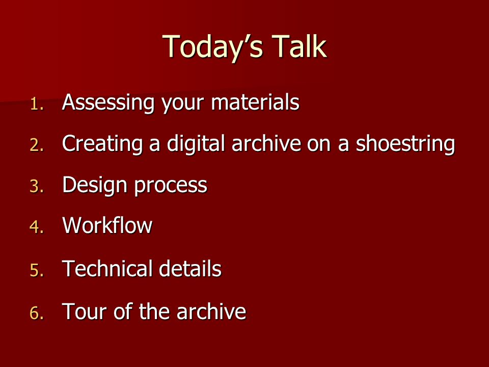 Today's Talk 1. Assessing your materials 2. Creating a digital archive on a shoestring 3. Design process 4. Workflow 5. Technical details 6. Tour of t