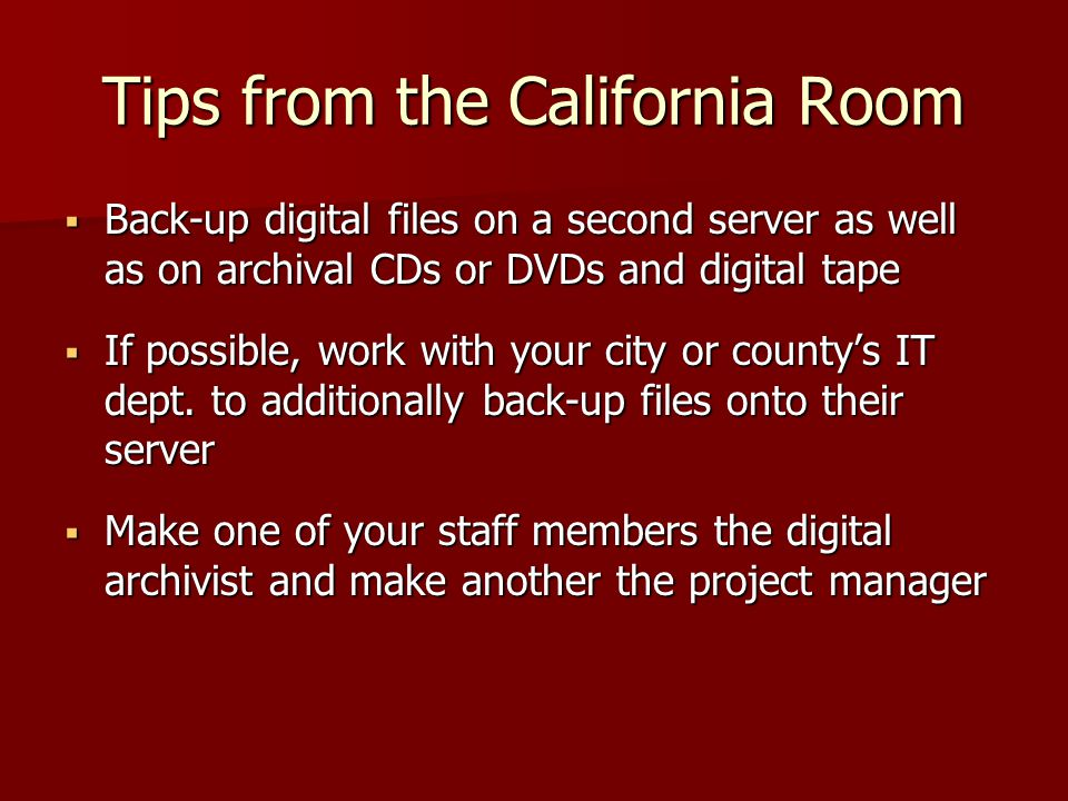 Tips from the California Room  Back-up digital files on a second server as well as on archival CDs or DVDs and digital tape  If possible, work with