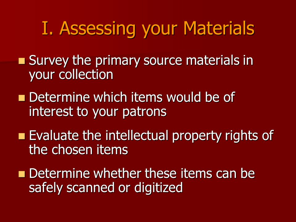 I. Assessing your Materials Survey the primary source materials in your collection Survey the primary source materials in your collection Determine wh