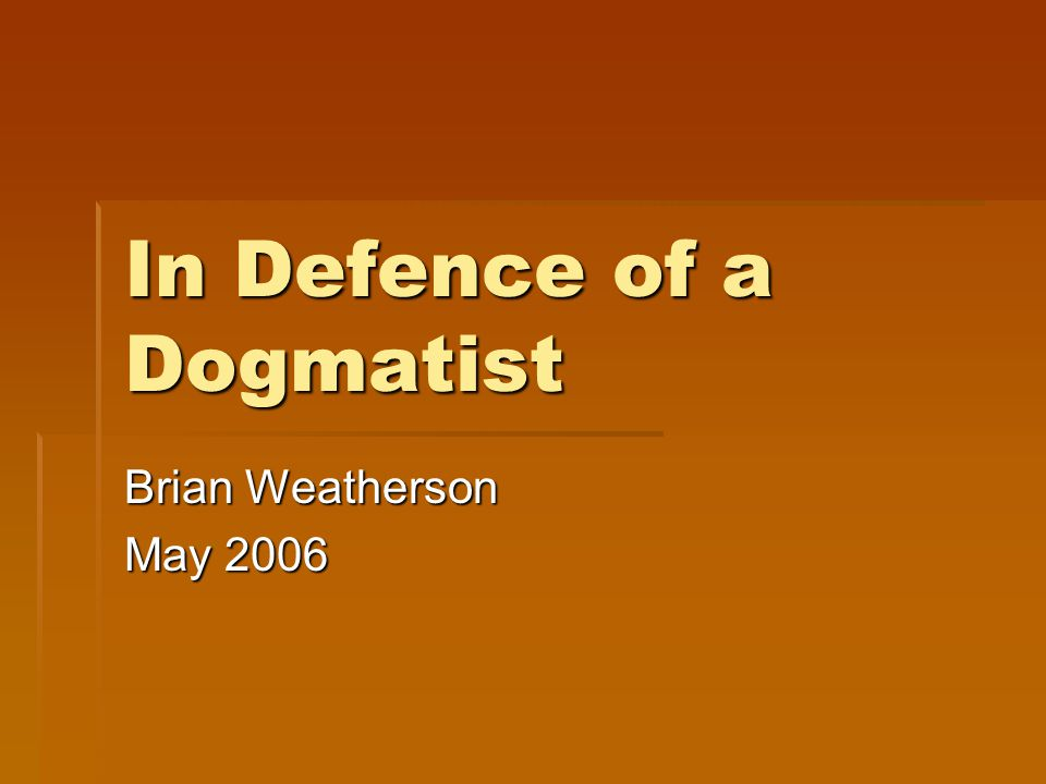 In Defence of a Dogmatist Brian Weatherson May 2006