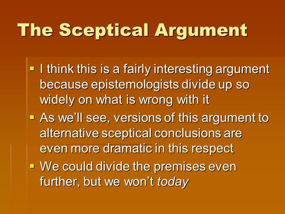 The Sceptical Argument  I think this is a fairly interesting argument because epistemologists divide up so widely on what is wrong with it  As we'll see, versions of this argument to alternative sceptical conclusions are even more dramatic in this respect  We could divide the premises even further, but we won't today
