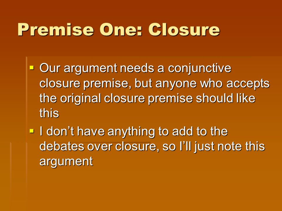 Premise One: Closure  Our argument needs a conjunctive closure premise, but anyone who accepts the original closure premise should like this  I don't have anything to add to the debates over closure, so I'll just note this argument