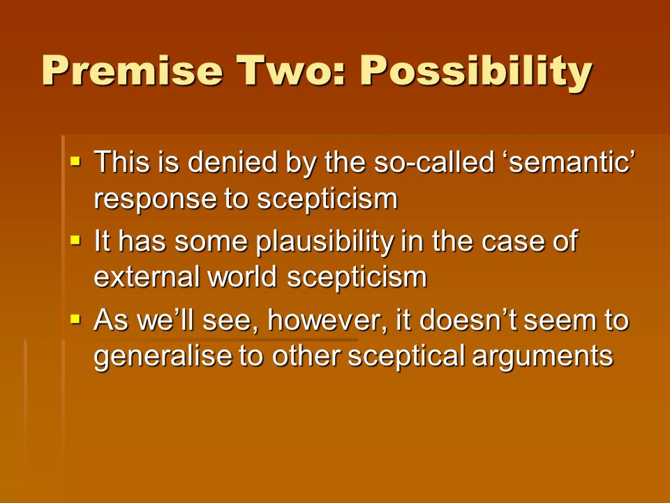 Premise Two: Possibility  This is denied by the so-called 'semantic' response to scepticism  It has some plausibility in the case of external world