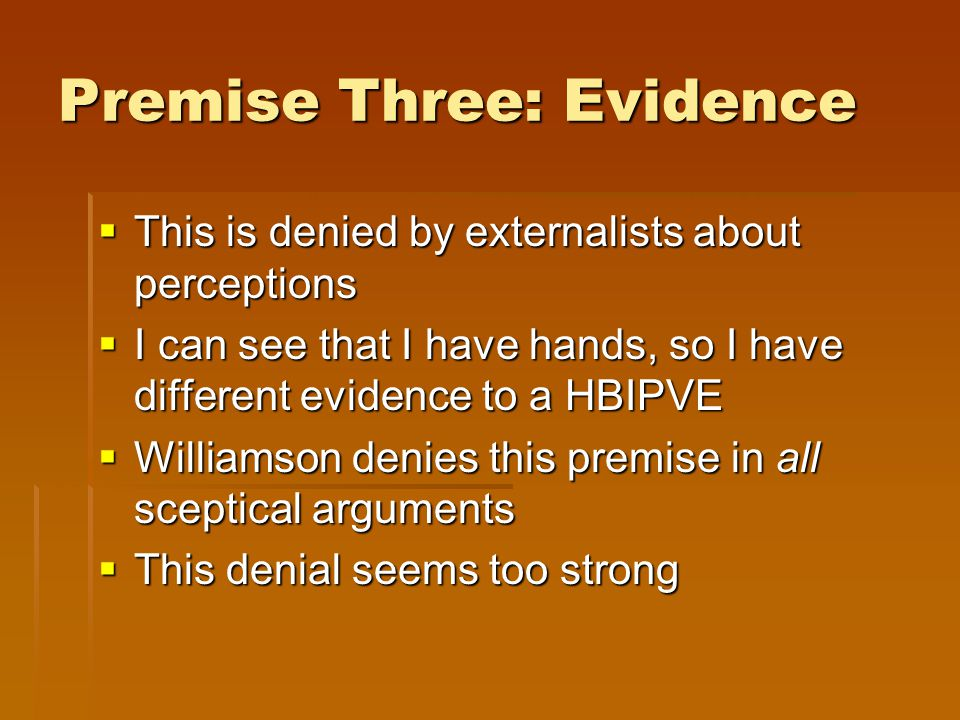 Premise Three: Evidence  This is denied by externalists about perceptions  I can see that I have hands, so I have different evidence to a HBIPVE  Williamson denies this premise in all sceptical arguments  This denial seems too strong