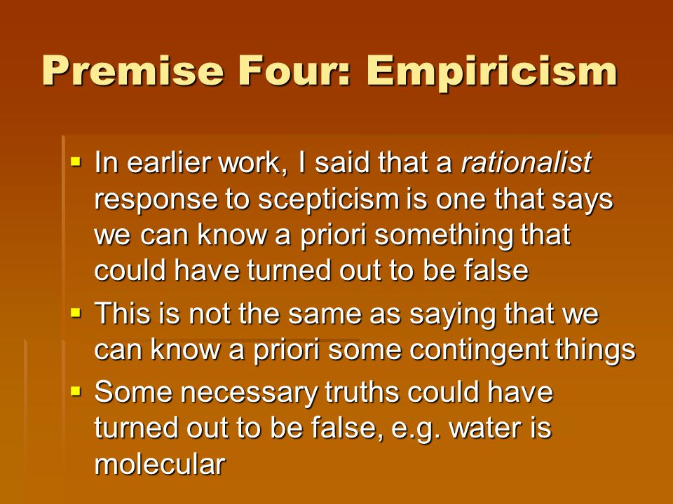 Premise Four: Empiricism  In earlier work, I said that a rationalist response to scepticism is one that says we can know a priori something that could have turned out to be false  This is not the same as saying that we can know a priori some contingent things  Some necessary truths could have turned out to be false, e.g.
