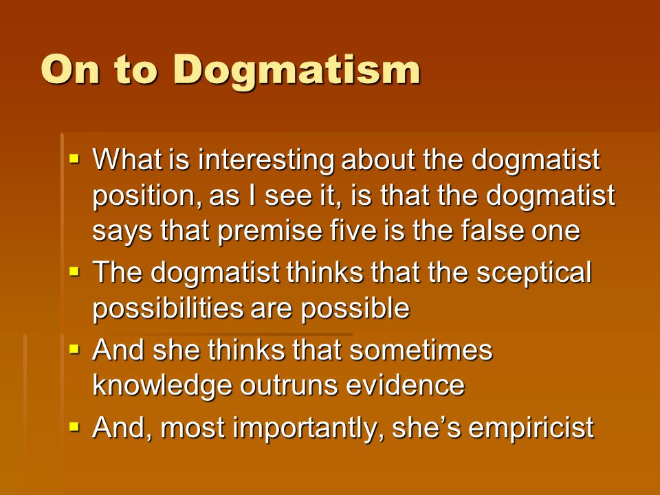 On to Dogmatism  What is interesting about the dogmatist position, as I see it, is that the dogmatist says that premise five is the false one  The dogmatist thinks that the sceptical possibilities are possible  And she thinks that sometimes knowledge outruns evidence  And, most importantly, she's empiricist