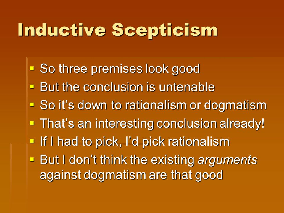 Inductive Scepticism  So three premises look good  But the conclusion is untenable  So it's down to rationalism or dogmatism  That's an interesting conclusion already.