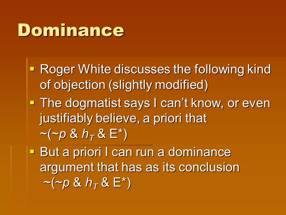 Dominance  Roger White discusses the following kind of objection (slightly modified)  The dogmatist says I can't know, or even justifiably believe, a priori that ~(~p & h T & E*)  But a priori I can run a dominance argument that has as its conclusion ~(~p & h T & E*)