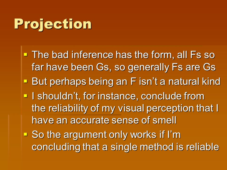 Projection  The bad inference has the form, all Fs so far have been Gs, so generally Fs are Gs  But perhaps being an F isn't a natural kind  I shouldn't, for instance, conclude from the reliability of my visual perception that I have an accurate sense of smell  So the argument only works if I'm concluding that a single method is reliable