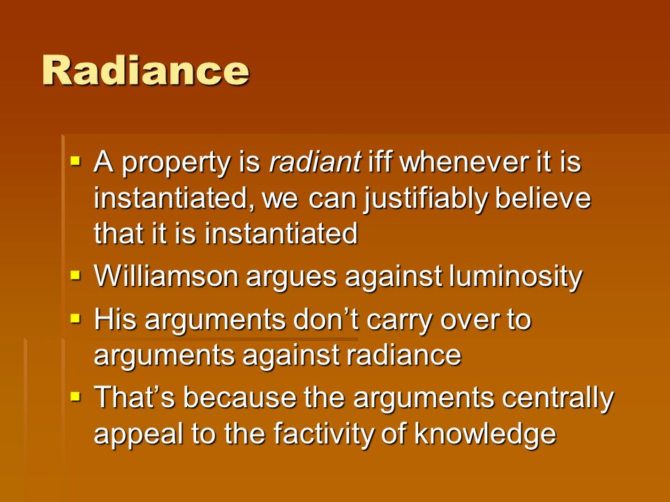 Radiance  A property is radiant iff whenever it is instantiated, we can justifiably believe that it is instantiated  Williamson argues against lumin