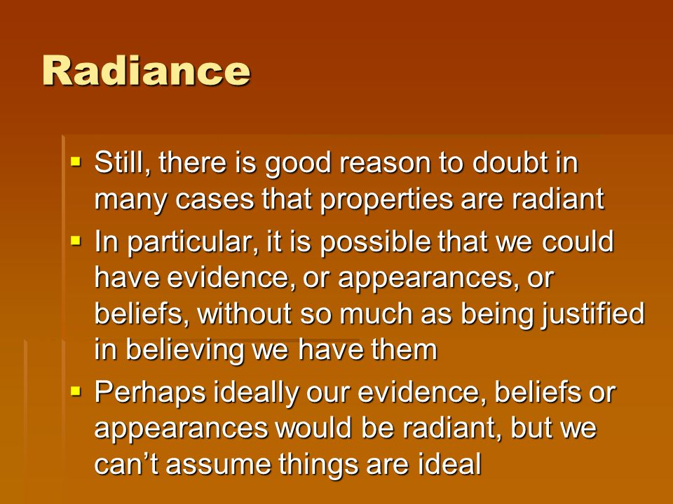 Radiance  Still, there is good reason to doubt in many cases that properties are radiant  In particular, it is possible that we could have evidence, or appearances, or beliefs, without so much as being justified in believing we have them  Perhaps ideally our evidence, beliefs or appearances would be radiant, but we can't assume things are ideal