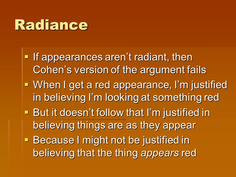 Radiance  If appearances aren't radiant, then Cohen's version of the argument fails  When I get a red appearance, I'm justified in believing I'm loo
