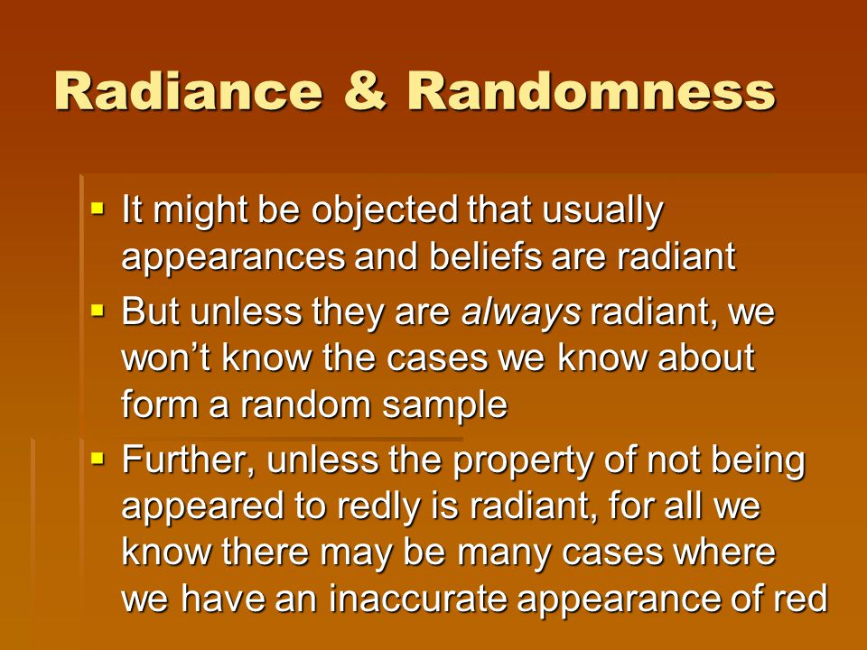 Radiance & Randomness  It might be objected that usually appearances and beliefs are radiant  But unless they are always radiant, we won't know the