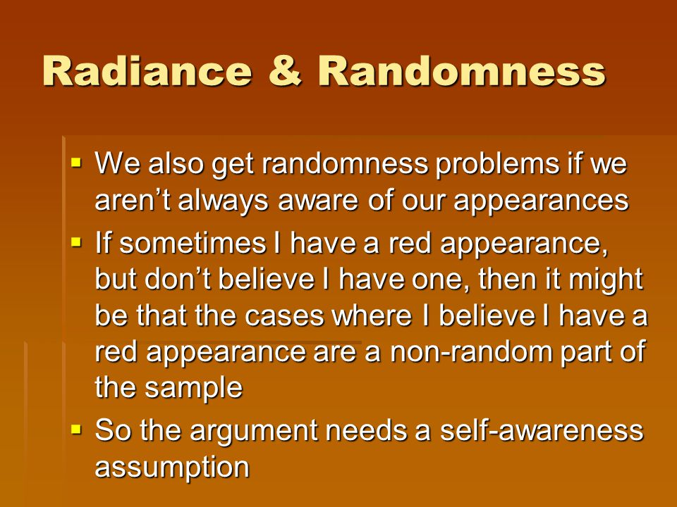 Radiance & Randomness  We also get randomness problems if we aren't always aware of our appearances  If sometimes I have a red appearance, but don't believe I have one, then it might be that the cases where I believe I have a red appearance are a non-random part of the sample  So the argument needs a self-awareness assumption