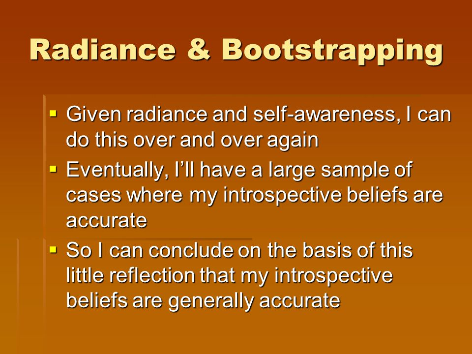 Radiance & Bootstrapping  Given radiance and self-awareness, I can do this over and over again  Eventually, I'll have a large sample of cases where my introspective beliefs are accurate  So I can conclude on the basis of this little reflection that my introspective beliefs are generally accurate