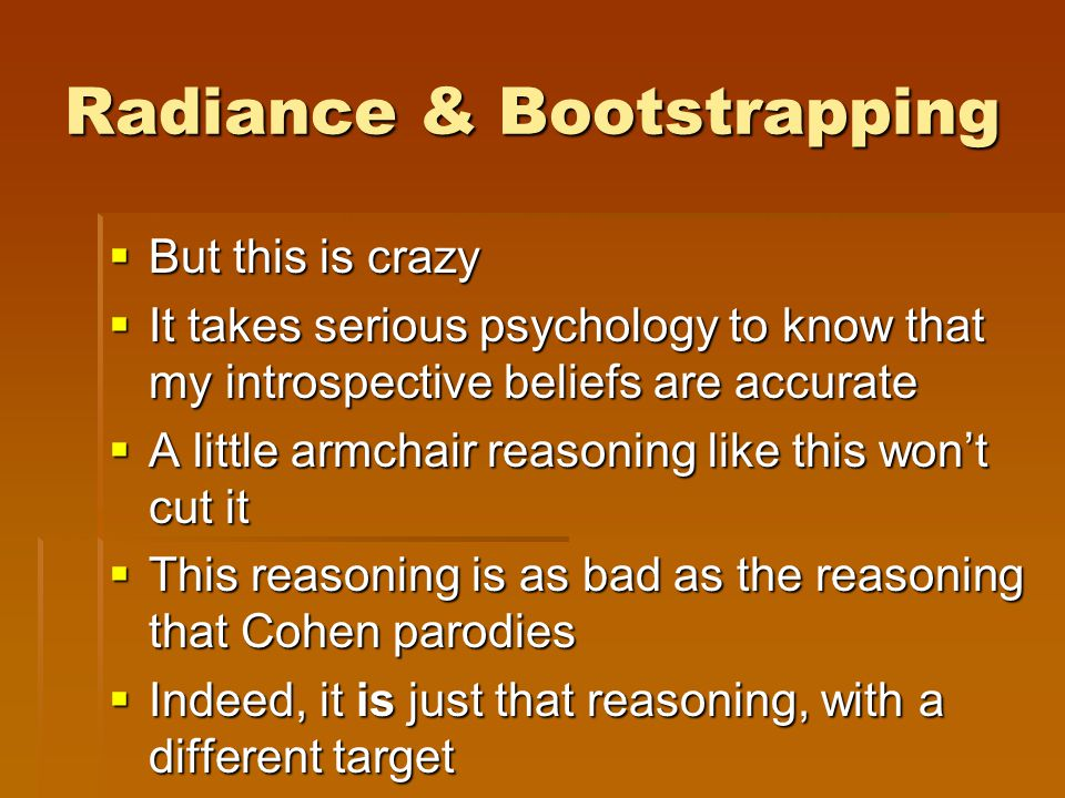 Radiance & Bootstrapping  But this is crazy  It takes serious psychology to know that my introspective beliefs are accurate  A little armchair reasoning like this won't cut it  This reasoning is as bad as the reasoning that Cohen parodies  Indeed, it is just that reasoning, with a different target