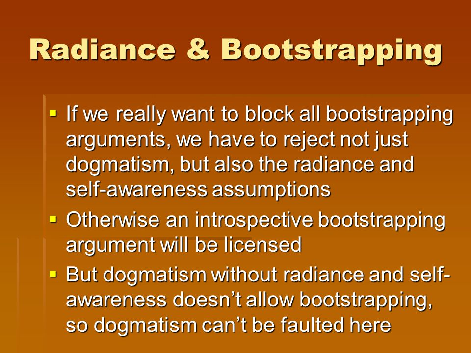 Radiance & Bootstrapping  If we really want to block all bootstrapping arguments, we have to reject not just dogmatism, but also the radiance and self-awareness assumptions  Otherwise an introspective bootstrapping argument will be licensed  But dogmatism without radiance and self- awareness doesn't allow bootstrapping, so dogmatism can't be faulted here