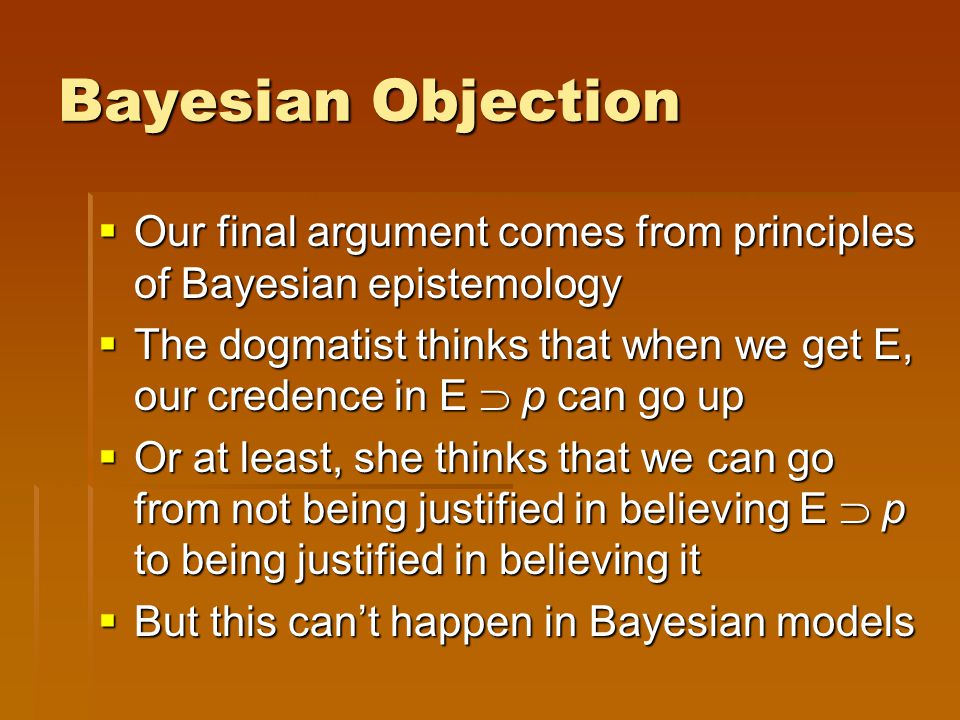 Bayesian Objection  Our final argument comes from principles of Bayesian epistemology  The dogmatist thinks that when we get E, our credence in E  p can go up  Or at least, she thinks that we can go from not being justified in believing E  p to being justified in believing it  But this can't happen in Bayesian models