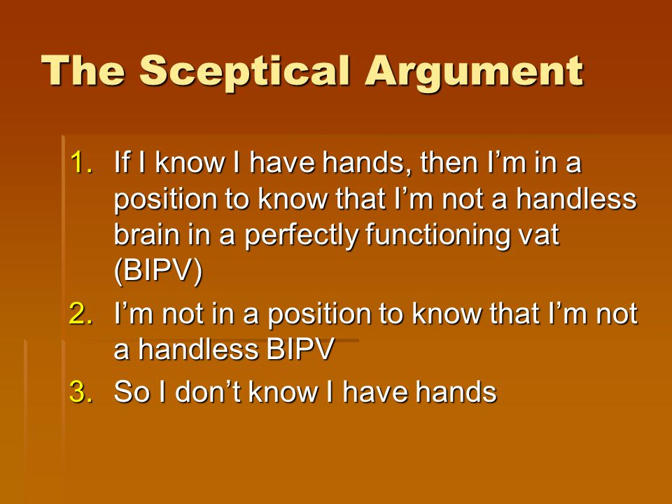 The Sceptical Argument 1.If I know I have hands, then I'm in a position to know that I'm not a handless brain in a perfectly functioning vat (BIPV) 2.I'm not in a position to know that I'm not a handless BIPV 3.So I don't know I have hands