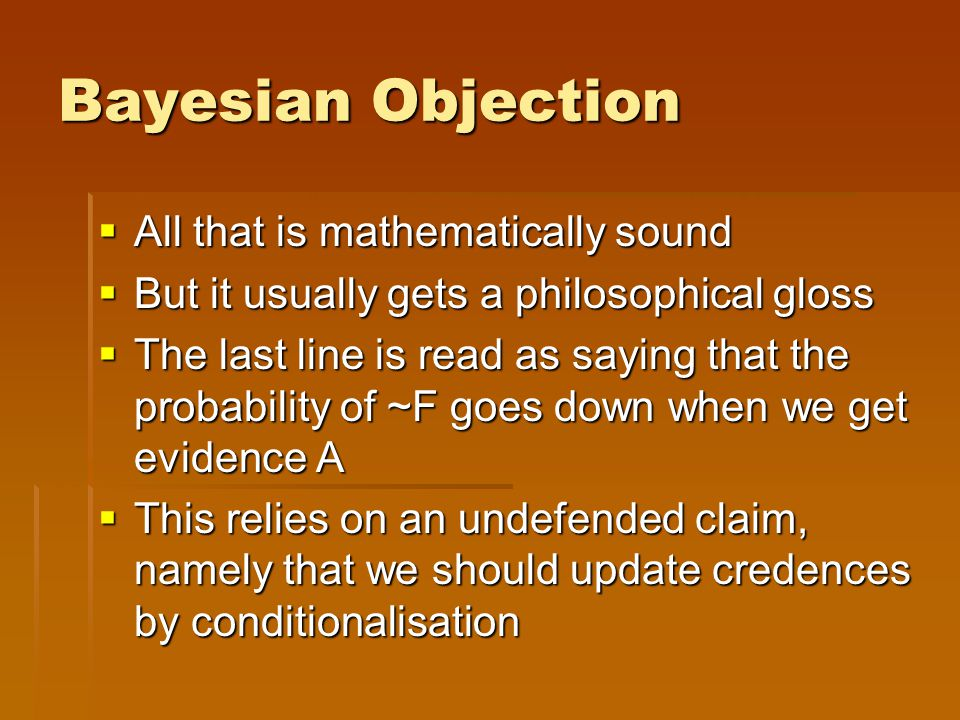 Bayesian Objection  All that is mathematically sound  But it usually gets a philosophical gloss  The last line is read as saying that the probability of ~F goes down when we get evidence A  This relies on an undefended claim, namely that we should update credences by conditionalisation