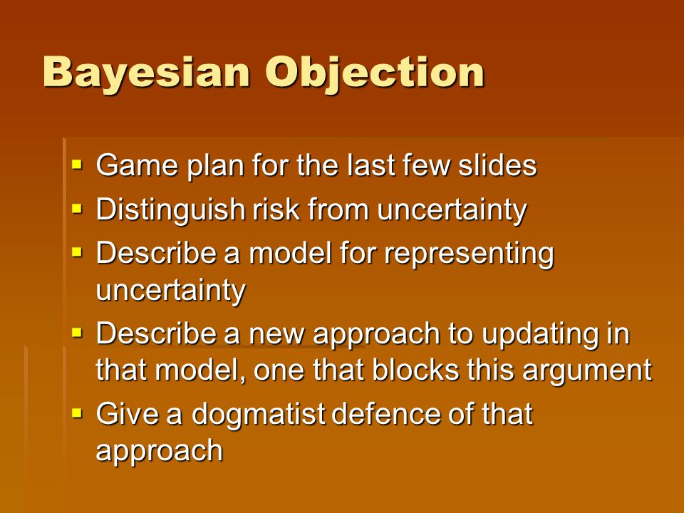 Bayesian Objection  Game plan for the last few slides  Distinguish risk from uncertainty  Describe a model for representing uncertainty  Describe a new approach to updating in that model, one that blocks this argument  Give a dogmatist defence of that approach