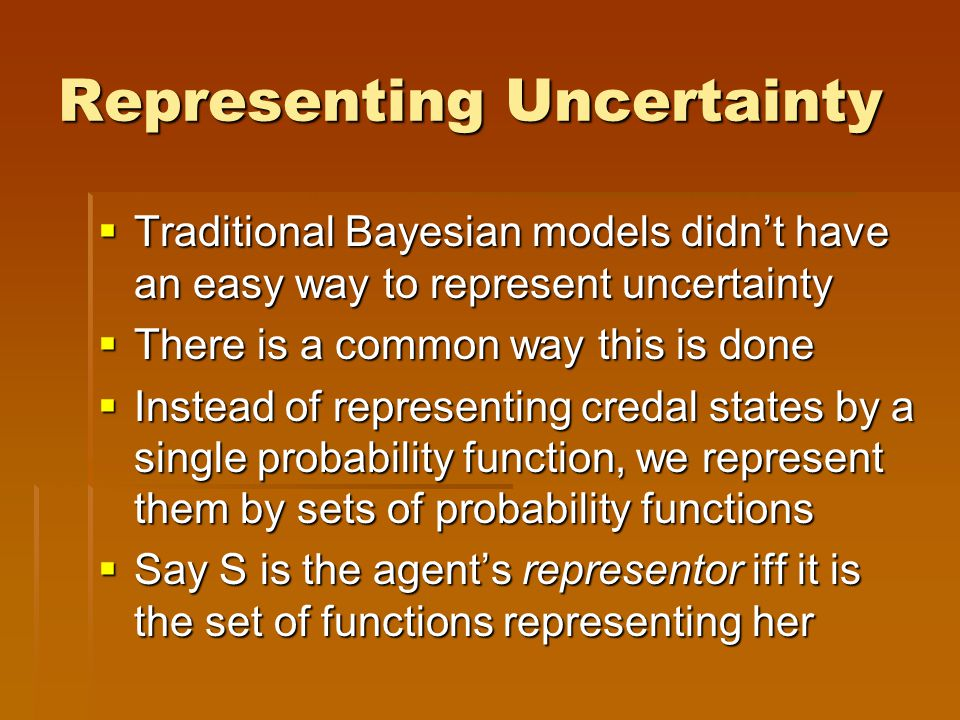 Representing Uncertainty  Traditional Bayesian models didn't have an easy way to represent uncertainty  There is a common way this is done  Instead of representing credal states by a single probability function, we represent them by sets of probability functions  Say S is the agent's representor iff it is the set of functions representing her