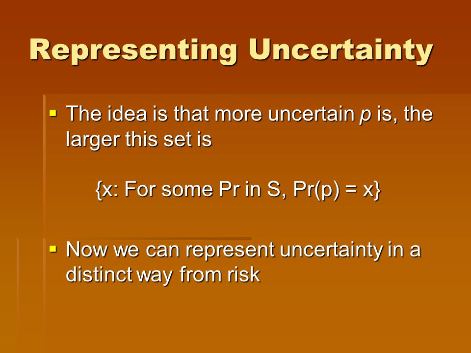 Representing Uncertainty  The idea is that more uncertain p is, the larger this set is {x: For some Pr in S, Pr(p) = x}  Now we can represent uncert