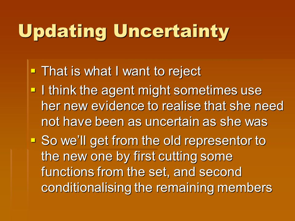 Updating Uncertainty  That is what I want to reject  I think the agent might sometimes use her new evidence to realise that she need not have been a
