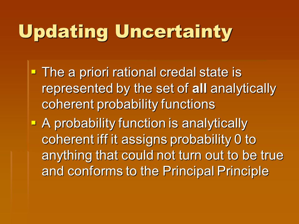 Updating Uncertainty  The a priori rational credal state is represented by the set of all analytically coherent probability functions  A probability