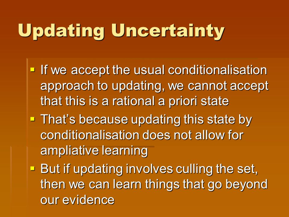 Updating Uncertainty  If we accept the usual conditionalisation approach to updating, we cannot accept that this is a rational a priori state  That's because updating this state by conditionalisation does not allow for ampliative learning  But if updating involves culling the set, then we can learn things that go beyond our evidence