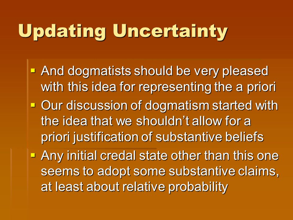 Updating Uncertainty  And dogmatists should be very pleased with this idea for representing the a priori  Our discussion of dogmatism started with t