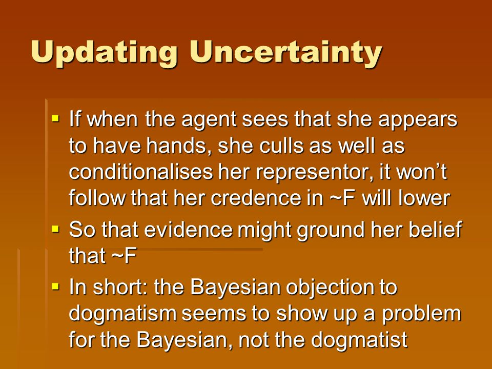 Updating Uncertainty  If when the agent sees that she appears to have hands, she culls as well as conditionalises her representor, it won't follow that her credence in ~F will lower  So that evidence might ground her belief that ~F  In short: the Bayesian objection to dogmatism seems to show up a problem for the Bayesian, not the dogmatist