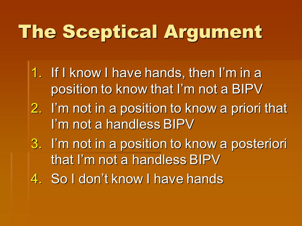 The Sceptical Argument 1.If I know I have hands, then I'm in a position to know that I'm not a BIPV 2.I'm not in a position to know a priori that I'm not a handless BIPV 3.I'm not in a position to know a posteriori that I'm not a handless BIPV 4.So I don't know I have hands