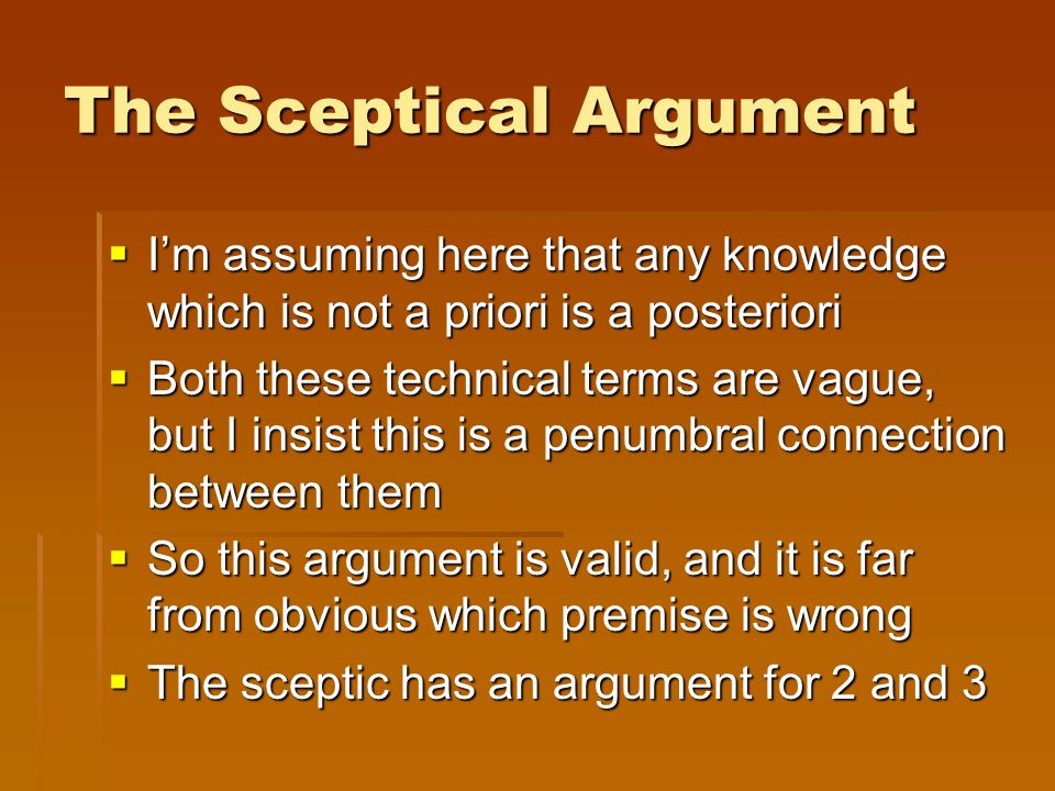 The Sceptical Argument  I'm assuming here that any knowledge which is not a priori is a posteriori  Both these technical terms are vague, but I insi