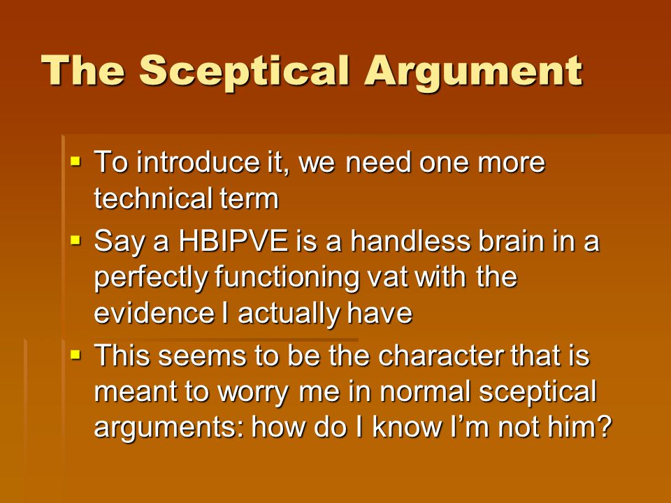 The Sceptical Argument  To introduce it, we need one more technical term  Say a HBIPVE is a handless brain in a perfectly functioning vat with the e