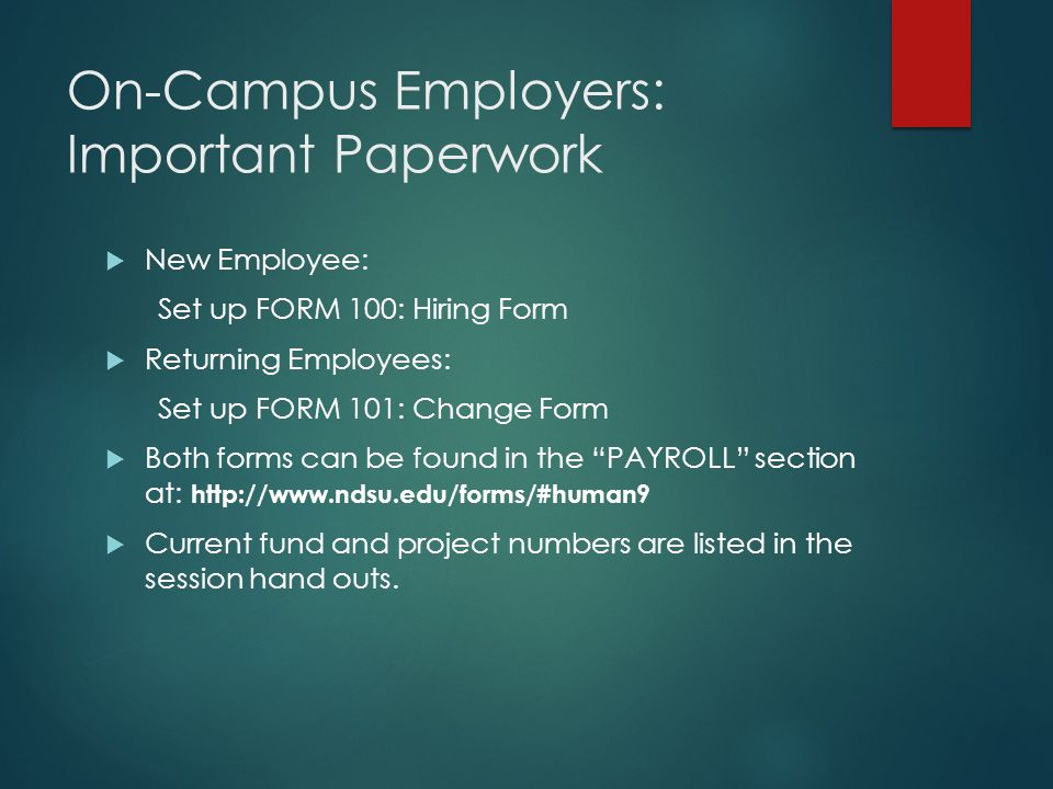 On-Campus Employers: Important Paperwork  New Employee: Set up FORM 100: Hiring Form  Returning Employees: Set up FORM 101: Change Form  Both forms can be found in the PAYROLL section at: http://www.ndsu.edu/forms/#human9  Current fund and project numbers are listed in the session hand outs.