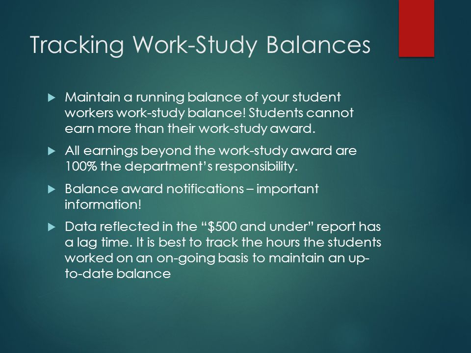 Tracking Work-Study Balances  Maintain a running balance of your student workers work-study balance! Students cannot earn more than their work-study