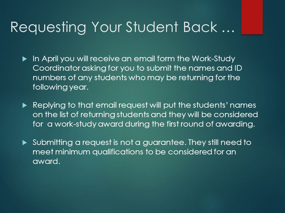 Requesting Your Student Back …  In April you will receive an email form the Work-Study Coordinator asking for you to submit the names and ID numbers of any students who may be returning for the following year.