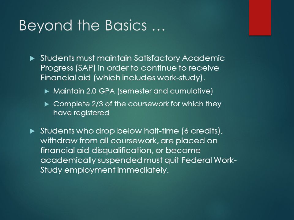 Beyond the Basics …  Students must maintain Satisfactory Academic Progress (SAP) in order to continue to receive Financial aid (which includes work-study).