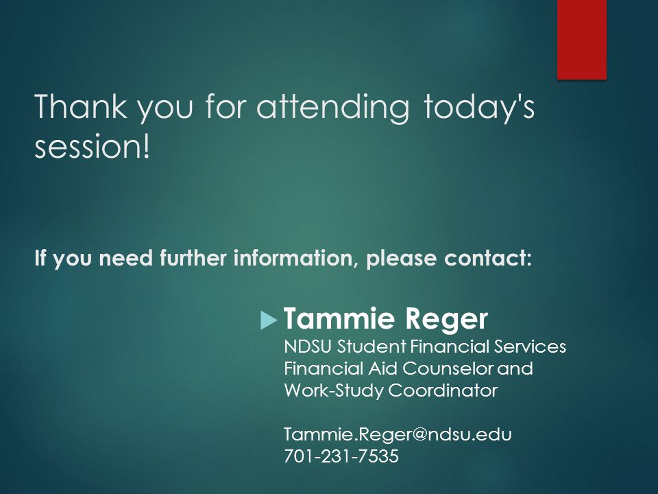 Thank you for attending today's session! If you need further information, please contact:  Tammie Reger NDSU Student Financial Services Financial Aid