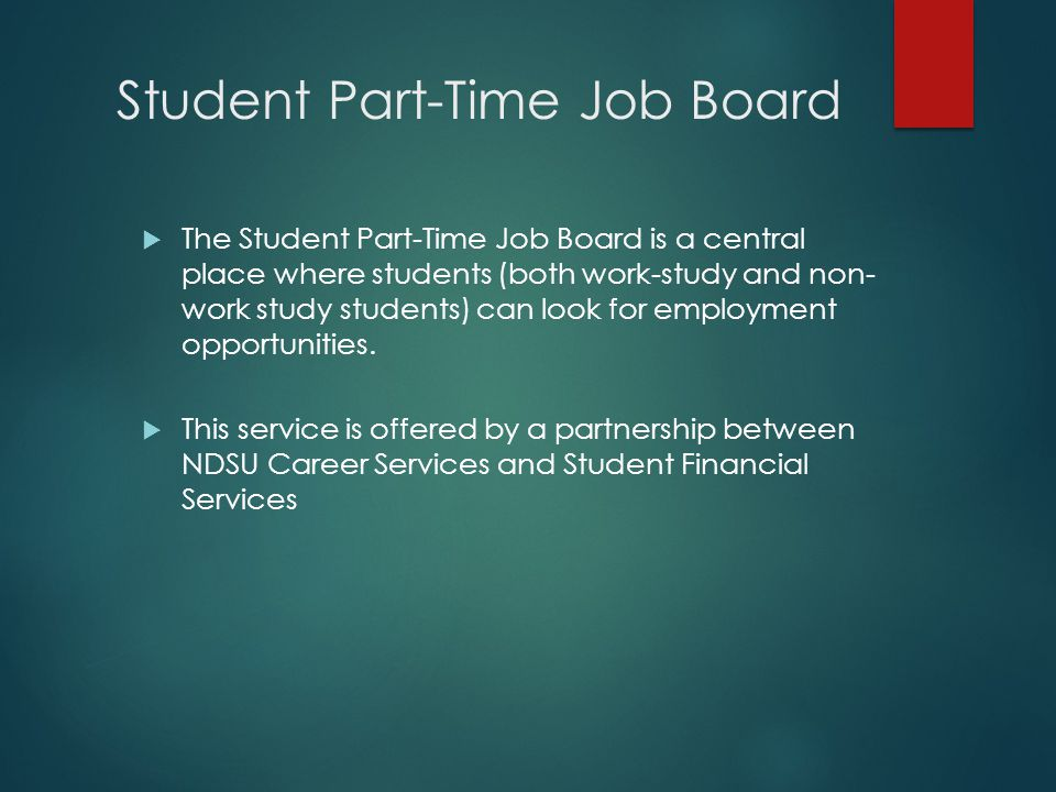 Student Part-Time Job Board  The Student Part-Time Job Board is a central place where students (both work-study and non- work study students) can look for employment opportunities.