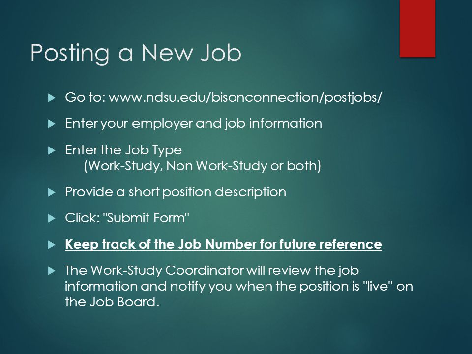 Posting a New Job  Go to: www.ndsu.edu/bisonconnection/postjobs/  Enter your employer and job information  Enter the Job Type (Work-Study, Non Work-Study or both)  Provide a short position description  Click: Submit Form  Keep track of the Job Number for future reference  The Work-Study Coordinator will review the job information and notify you when the position is live on the Job Board.