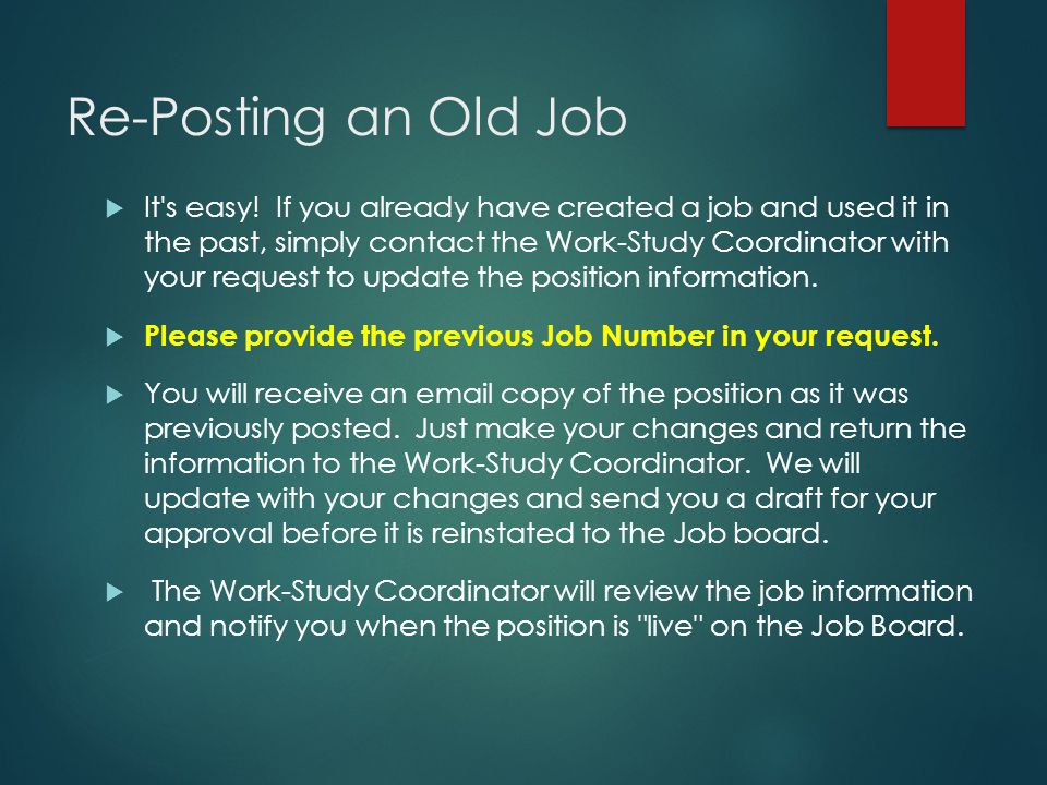 Re-Posting an Old Job  It's easy! If you already have created a job and used it in the past, simply contact the Work-Study Coordinator with your requ