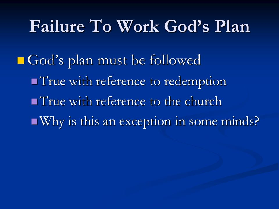 Failure To Work God's Plan God's plan must be followed True with reference to redemption True with reference to the church Why is this an exception in some minds?