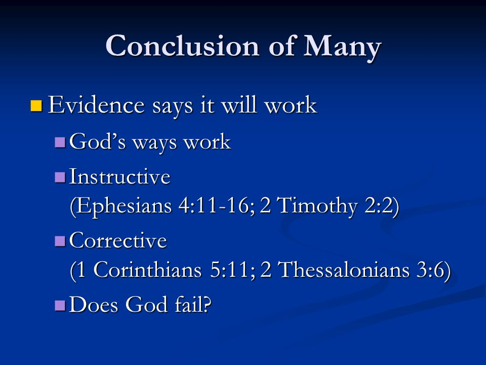 Conclusion of Many Evidence says it will work Evidence says it will work God's ways work God's ways work Instructive (Ephesians 4:11-16; 2 Timothy 2:2) Instructive (Ephesians 4:11-16; 2 Timothy 2:2) Corrective (1 Corinthians 5:11; 2 Thessalonians 3:6) Corrective (1 Corinthians 5:11; 2 Thessalonians 3:6) Does God fail.