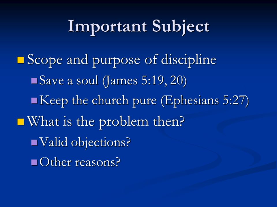 Important Subject Scope and purpose of discipline Scope and purpose of discipline Save a soul (James 5:19, 20) Save a soul (James 5:19, 20) Keep the church pure (Ephesians 5:27) Keep the church pure (Ephesians 5:27) What is the problem then.